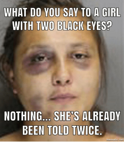 What Do You Say To A Girl With Two Black Eyes Nothing Shes Already Been Told Twice -2886
