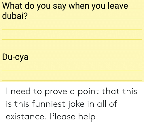 Help, Dubai, and All: What do you say when you leave  dubai?  Du-cya I need to prove a point that this is this funniest joke in all of existance. Please help