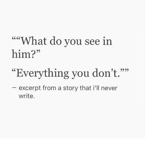 """Never, Him, and You: """"""""What do you see in  him?""""  95  """"Everything you don't.""""""""  excerpt from a story that i'll never  write."""