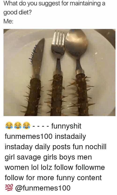 Funny, Girls, and Lol: What do you suggest for maintaining a  good diet?  Me: 😂😂😂 - - - - funnyshit funmemes100 instadaily instaday daily posts fun nochill girl savage girls boys men women lol lolz follow followme follow for more funny content 💯 @funmemes100