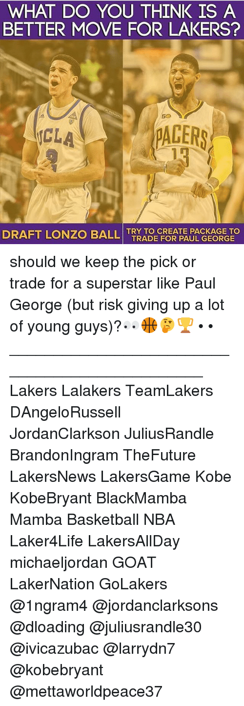 Basketball, Los Angeles Lakers, and Memes: WHAT DO YOU THINK IS A  BETTER MOVE FOR LAKERS?  PACERS  UCLA  DRAFT LONZO BALL TRY TO CREATE PACKAGE TO  TRADE FOR PAUL GEORGE should we keep the pick or trade for a superstar like Paul George (but risk giving up a lot of young guys)?👀🏀🤔🏆 • • _______________________________________________ Lakers Lalakers TeamLakers DAngeloRussell JordanClarkson JuliusRandle BrandonIngram TheFuture LakersNews LakersGame Kobe KobeBryant BlackMamba Mamba Basketball NBA Laker4Life LakersAllDay michaeljordan GOAT LakerNation GoLakers @1ngram4 @jordanclarksons @dloading @juliusrandle30 @ivicazubac @larrydn7 @kobebryant @mettaworldpeace37