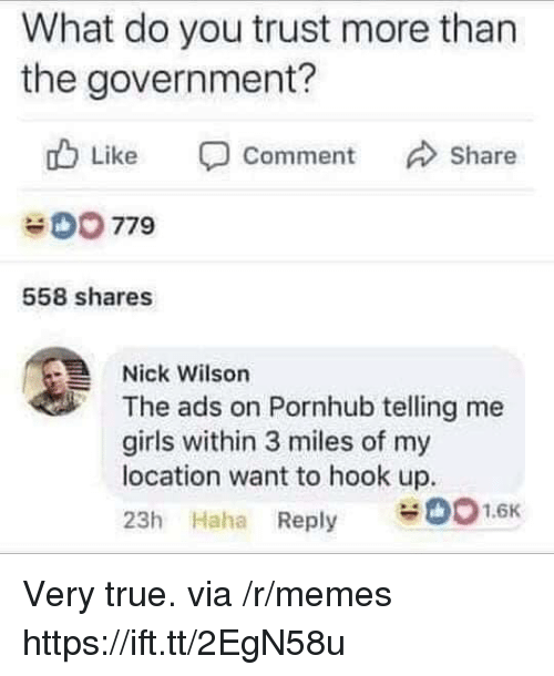 Girls, Memes, and Pornhub: What do you trust more than  the government?  Like Comment Share  0779  558 shares  Nick Wilson  The ads on Pornhub telling me  girls within 3 miles of my  location want to hook up.  23h Haha Reply 01.6K Very true. via /r/memes https://ift.tt/2EgN58u