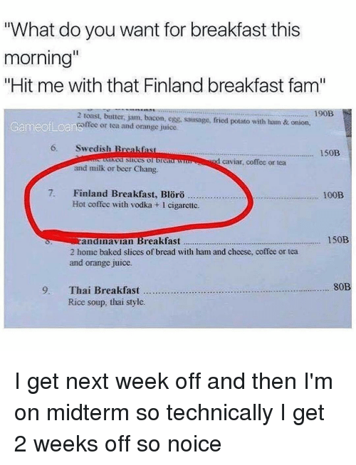 """Memes, Onion, and Vodka: """"What do you want for breakfast this  morning""""  """"Hit me with that Finland breakfast fam""""  190B  2 toast, butter, jam, bacon, egg, sausage, fried potato with ham & onion,  Game ofLoanomeo or tea and orange juice  6, Swedish B  150B  lked slices  d caviar coffee or tea  and milk or beer Chang  7. Finland Breakfast, oro  100B  Hot coffee with vodka l cigarette.  150B  Eandinavian Breakfast  2 home baked slices of bread with ham and cheese, coffee or tea  and orange juice.  80B  9, Thai Breakfast  Rice soup, thai style. I get next week off and then I'm on midterm so technically I get 2 weeks off so noice"""