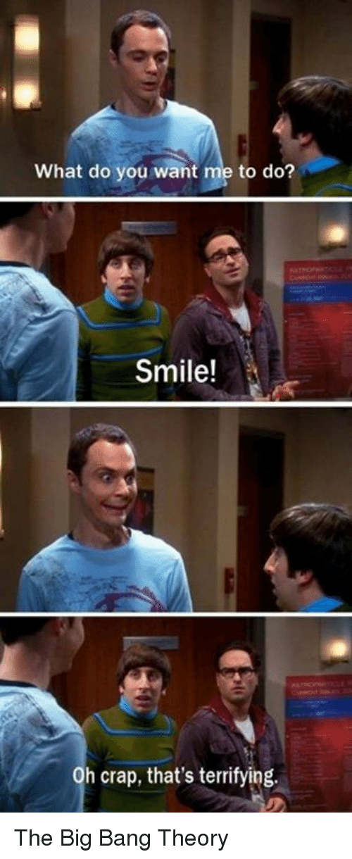 Memes, 🤖, and Big Bang: What do you want me to do?  Smile!  h crap, that's terrifying. The Big Bang Theory