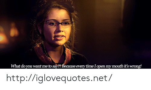 Http, Time, and Net: What do you want me to say?! Because every time Iopen my mouth it's wrong! http://iglovequotes.net/