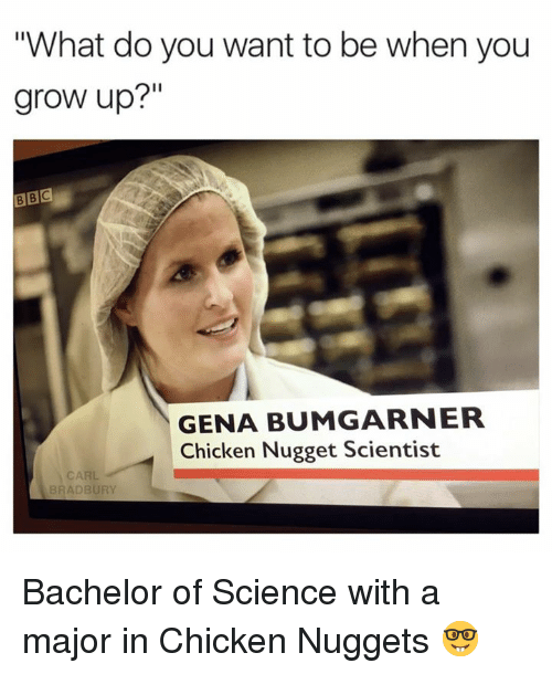 """Growing Up, Memes, and Bachelor: """"What do you want to be when you  grow up?""""  BBC  GENA BUMGARNER  Chicken Nugget Scientist  CARL  BRADBURY Bachelor of Science with a major in Chicken Nuggets 🤓"""