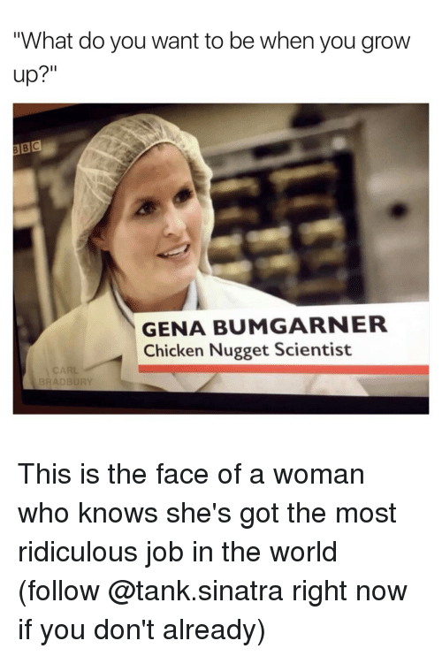 "Funny, Growing Up, and Job: ""What do you want to be when you grow  up?""  GENA BUMGARNER  Chicken Nugget Scientist  BRADBURY This is the face of a woman who knows she's got the most ridiculous job in the world (follow @tank.sinatra right now if you don't already)"