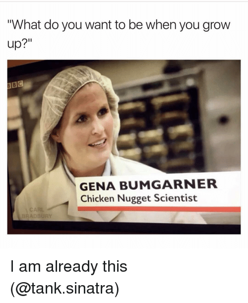 """Growing Up, Girl Memes, and Tank: """"What do you want to be when you grow  up?  GENA BUMGARNER  Chicken Nugget Scientist  BRADBURY I am already this (@tank.sinatra)"""