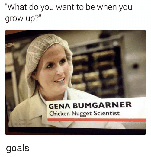 "Dank, Growing Up, and 🤖: ""What do you want to be when you  grow up?""  GENA BUMGARNER  Chicken Nugget Scientist  BRADBURY goals"