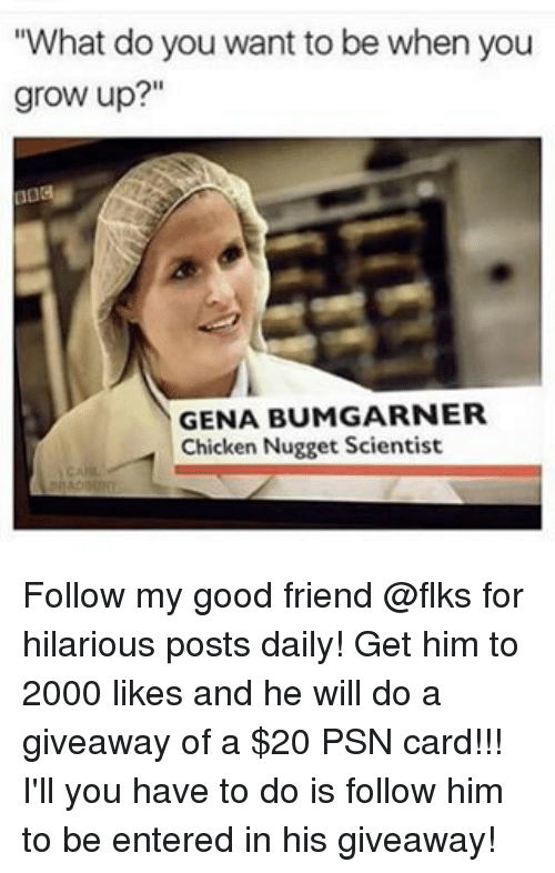 """Memes, 🤖, and Grow: """"What do you want to be when you  grow up?""""  GENA BUMGARNER  Chicken Nugget Scientist Follow my good friend @flks for hilarious posts daily! Get him to 2000 likes and he will do a giveaway of a $20 PSN card!!! I'll you have to do is follow him to be entered in his giveaway!"""
