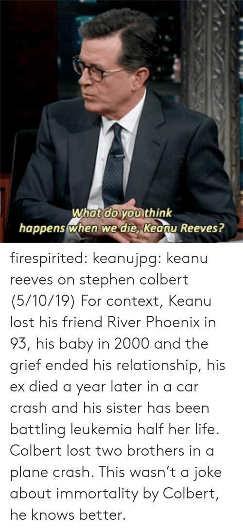 Life, Stephen, and Tumblr: What do youi think  happenswhen we die, Keonu Reeves? firespirited:  keanujpg: keanu reeves on stephen colbert (5/10/19) For context, Keanu lost his friend River Phoenix in 93, his baby in 2000 and the grief ended his relationship, his ex died a year later in a car crash and his sister has been battling leukemia half her life. Colbert lost two brothers in a plane crash. This wasn't a joke about immortality by Colbert, he knows better.