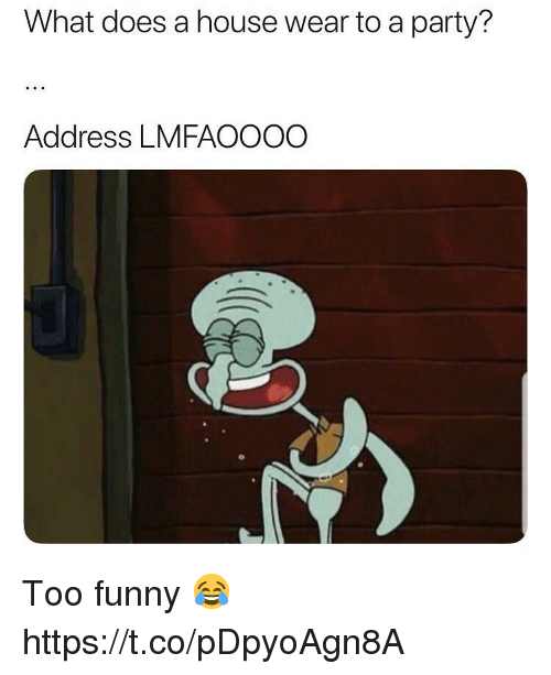 Funny, Party, and House: What does a house wear to a party?  Address LMFAOOOO Too funny 😂 https://t.co/pDpyoAgn8A