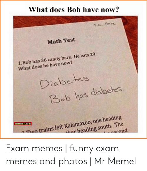 Candy, Funny, and Memes: What does Bob have now?  т.с. Ho le  Math Test  1.Bob has 36 candy bars. He eats 29.  What does he have now?  Diabetes  Bob has dialoetes  mrmemel.com  w trains left Kalamazoo, one heading  an heading south. The  Can Exam memes   funny exam memes and photos   Mr Memel