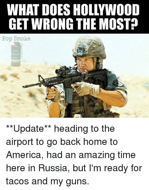 America, Guns, and Memes: WHAT DOES HOLLYWOOD  GET WRONG THE MOST?  Pop Smoke  M18  OKE  RED **Update** heading to the airport to go back home to America, had an amazing time here in Russia, but I'm ready for tacos and my guns.