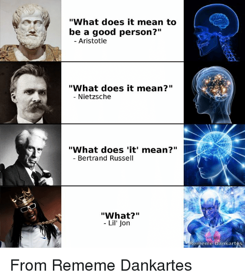 "Aristotle, Good, and Mean: ""What does it mean to  be a good person?""  Aristotle  ""What does it mean?""  - Nietzsche  ""What does 'it' mean?""  Bertrand Russell  ""What?""  - Lil' Jon  Rememe Dankart From Rememe Dankartes"