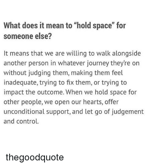 "Journey, Memes, and Control: What does it mean to ""hold space"" for  someone else?  It means that we are willing to walk alongside  another person in whatever journey they're on  without judging them, making them feel  inadequate, trying to fix them, or trying to  impact the outcome. When we hold space for  other people, we open our hearts, offer  unconditional support, and let go of judgement  and control. thegoodquote"
