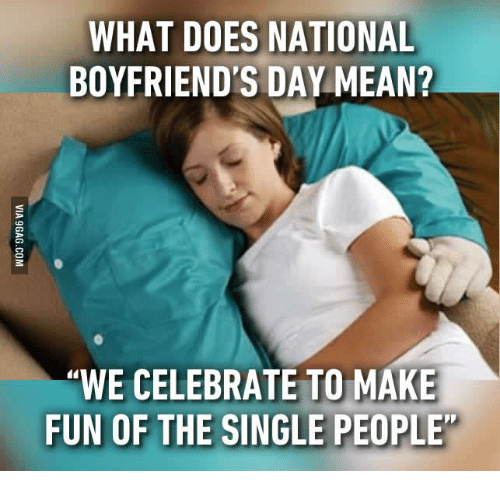 "Mean, What Does, and Single: WHAT DOES NATIONAL  BOYFRIEND'S DAY MEAN?  ""WE CELEBRATE TO MAKE  FUN OF THE SINGLE PEOPLE"
