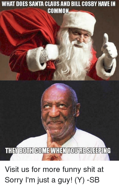 Bill Cosby, Memes, and Common: WHAT DOES SANTA CLAUSAND BILL COSBY HAVE IN  COMMON  THE BOTH COME WHEN YOUTRE SLEEPING Visit us for more funny shit at Sorry I'm just a guy! (Y)  -SB