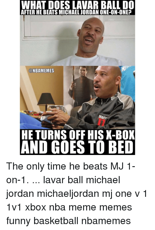 Memes, 🤖, and Box: WHAT DOESLAVAR BALL DO  AFTER HE BEATS MICHAEL JORDAN ONE-ON-ONE?  ONBAMEMES  mAFI,  HE TURNS OFF HIS X-BOX  AND GOES TO BED The only time he beats MJ 1-on-1. ... lavar ball michael jordan michaeljordan mj one v 1 1v1 xbox nba meme memes funny basketball nbamemes