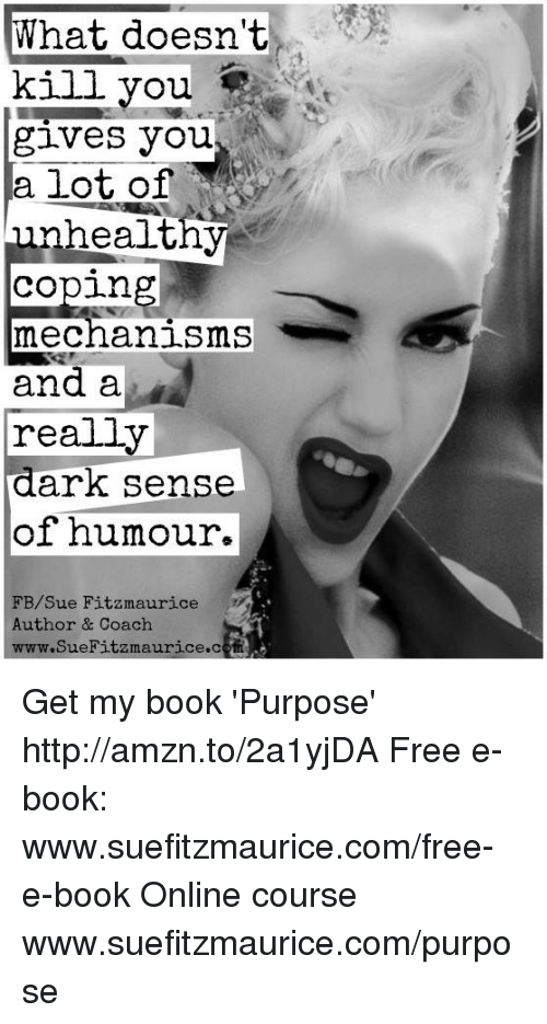 Memes, Mechanic, and 🤖: What doesn't  kill you  gives you  a lot of  unhealt,  Coping  mechanisms  and a  really  dark sense  of humour.  FB/Sue Fitzmaurice  Author & Coach  www.SueFitzmaurice coin Get my book 'Purpose' http://amzn.to/2a1yjDA Free e-book: www.suefitzmaurice.com/free-e-book Online course www.suefitzmaurice.com/purpose
