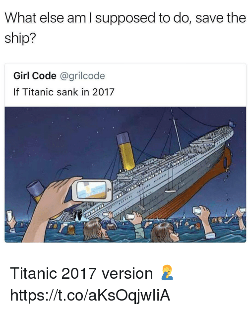 Memes, Titanic, and Girl: What else am l supposed to do, save the  ship?  Girl Code @grilcode  If Titanic sank in 2017  0o Titanic 2017 version 🤦♂️ https://t.co/aKsOqjwIiA