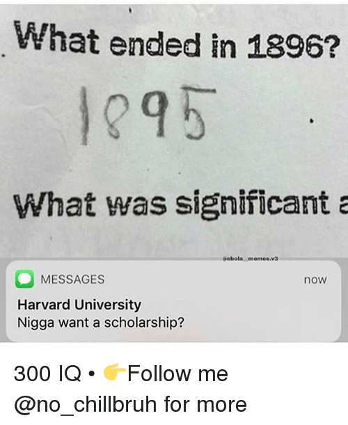 Funny, Memes, and Harvard University: What ended in 1896?  1295  What was significant a  Sobola memes.v3  MESSAGES  Harvard University  Nigga want a scholarship?  now 300 IQ • 👉Follow me @no_chillbruh for more