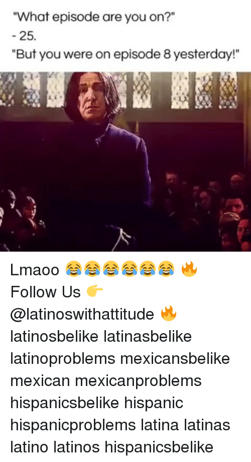 "Latinos, Memes, and Mexican: What episode are you on?""  25.  ""But you were on episode 8 yesterday!"" Lmaoo 😂😂😂😂😂😂 🔥 Follow Us 👉 @latinoswithattitude 🔥 latinosbelike latinasbelike latinoproblems mexicansbelike mexican mexicanproblems hispanicsbelike hispanic hispanicproblems latina latinas latino latinos hispanicsbelike"