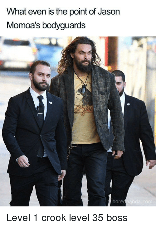 Boss, Jason, and Level: What even is the point of Jason  Momoa's bodyguards  borec Level 1 crook level 35 boss