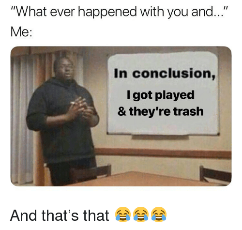 """Memes, Trash, and 🤖: """"What ever happened with you and...""""  Me:  In conclusion,  l got played  & they're trash And that's that 😂😂😂"""