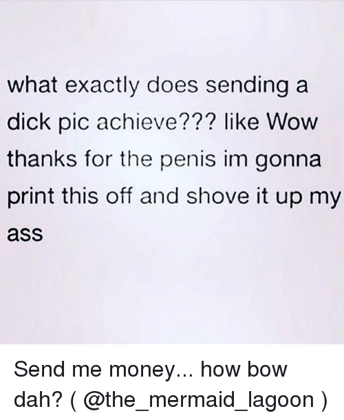 Ass, Money, and Wow: what exactly does sending a  dick pic achieve??? like Wow  thanks for the penis im gonna  print this off and shove it up my  ass Send me money... how bow dah? ( @the_mermaid_lagoon )