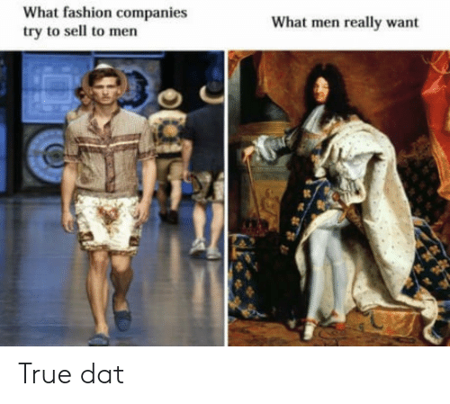 Fashion, True, and Dat: What fashion companies  try to sell to men  What men really want True dat