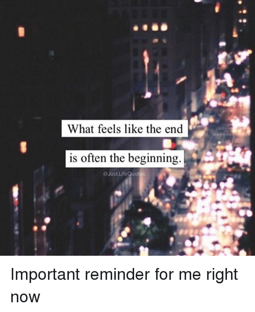 What Feels Like The End Is Often The Beginning Life Quotes Important