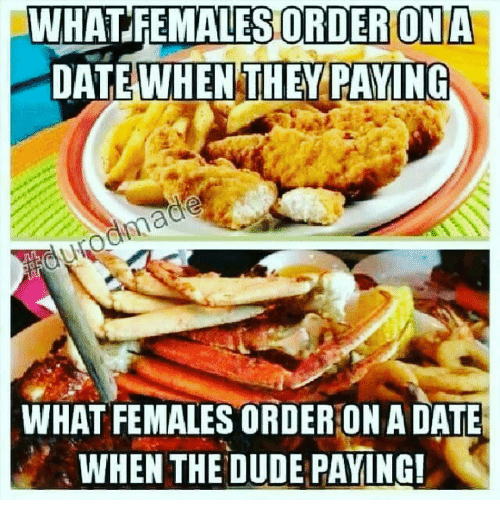 Dude, Memes, and 🤖: WHAT FEMALES ORDER ON A  DATE WHEN THEY PAYING  WHAT FEMALES ORDER ONADATE  WHEN THE DUDE PAYING!