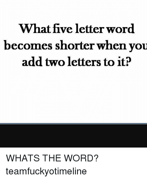What Five Letter Word Becomes Shorter When You Add Two Letters to