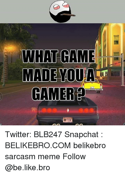 Be Like, Meme, and Memes: WHAT GAME  MADEYOUA  GAMER Twitter: BLB247 Snapchat : BELIKEBRO.COM belikebro sarcasm meme Follow @be.like.bro