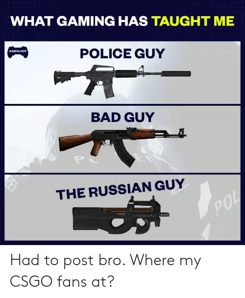 Bad, Police, and Reddit: WHAT GAMING HAS TAUGHT ME  POLICE GUY  BAD GUY  THE RUSSIAN GUY  90  690089 Had to post bro. Where my CSGO fans at?