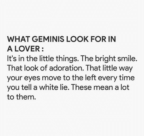 Mean, Smile, and Time: WHAT GEMINIS LOOK FOR IN  A LOVER  It's in the little things. The bright smile.  That look of adoration. That little way  your eyes move to the left every time  you tell a white lie. These mean a lot  to them.