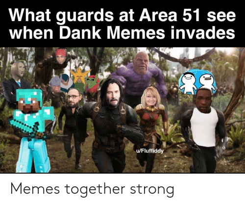 Dank, Memes, and Dank Memes: What guards at Area 51 see  when Dank Memes invades  u/Fluffiddy Memes together strong