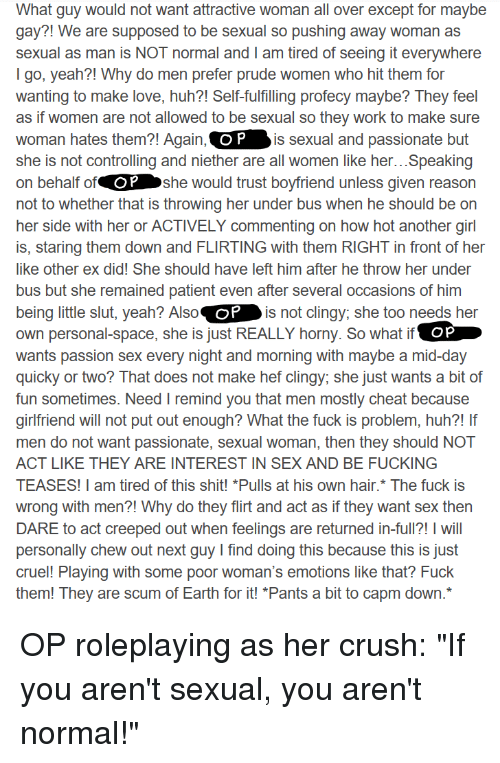 Crush, Fucking, and Horny: What guy would not want attractive woman all over except for maybe  gay?! We are supposed to be sexual so pushing away woman as  sexual as man is NOT normal and T am tired of seeing it everywhere  lgo, yeah?! Why do men prefer prude women who hit them ror  wanting to make love, huh?! Self-fulfilling profecy maybe? They feel  as if women are not allowed to be sexual so they work to make sure  woman hates them?! Again, C  she is not controlling and niether are all women like her...Speaking  on behalf of  not to whether that is throwing her under bus when he should be on  her side with her or ACTIVELY commenting on how hot another girl  is, staring them down and FLIRTING with them RIGHT in front of her  like other ex did! She should have left him after he throw her under  bus but she remained patient even after several occasions of him  being little slut, yeah? Also  own personal-space, she is just REALLY horny. So what if  wants passion sex every night and morning with maybe a mid-day  quicky or two? That does not make hef clingy; she just wants a bit of  fun sometimes. Need I remind you that men mostly cheat because  girlfriend will not put out enough? What the fuck is problem, huh?! If  men do not want passionate, sexual woman, then they should NOT  ACT LIKE THEY ARE INTEREST IN SEX AND BE FUCKING  TEASES! I am tired of this shit! *Pulls at his own hair.* The fuck is  wrong with men?! Why do they flirt and act as if they want sex then  DARE to act creeped out when feelings are returned in-full?! I will  personally chew out next quy I find doing this because this is just  cruel! Playing with some poor woman's emotions like that? Fuck  them! They are scum of Earth for it! Pants a bit to capm down*  O P  is sexual and passionate but  OP  she would trust boyfriend unless given reason  is not clingy; she too needs her  oP