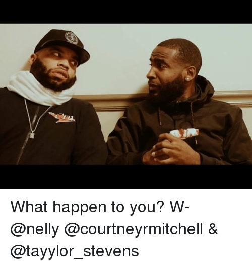 Memes, Nelly, and 🤖: What happen to you? W- @nelly @courtneyrmitchell & @tayylor_stevens