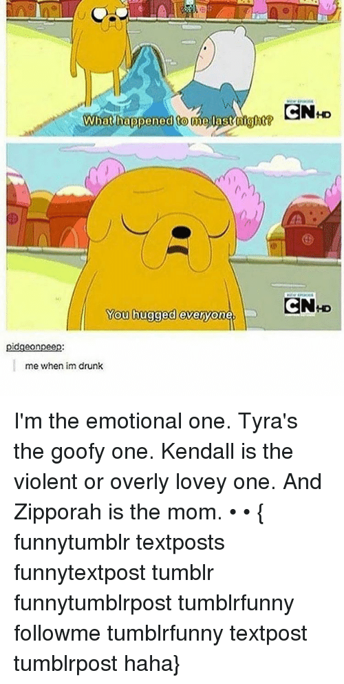 Memes, 🤖, and Goofy: What happened Come Oast night  You hugged everyone.  dgeonpee  me when im drunk  CN HD  CN D I'm the emotional one. Tyra's the goofy one. Kendall is the violent or overly lovey one. And Zipporah is the mom. • • { funnytumblr textposts funnytextpost tumblr funnytumblrpost tumblrfunny followme tumblrfunny textpost tumblrpost haha}