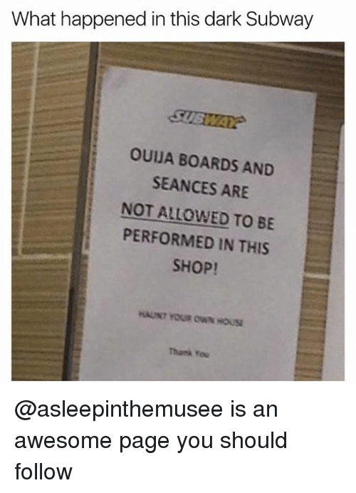 Memes, Ouija, and Subway: What happened in this dark Subway  OUIJA BOARDS AND  SEANCES ARE  NOT ALLOWED TO BE  PERFORMED IN THIS  SHOP!  AUNT YOUR OWN HOUSE  Thamk You @asleepinthemusee is an awesome page you should follow