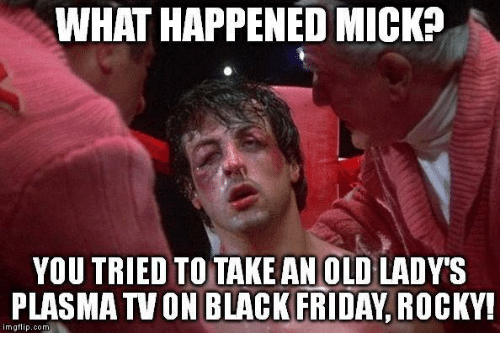Black Friday, Memes, and Rocky: WHAT HAPPENED MICK?  YOU TRIED TO TAKEAN OLD LADY'S  PLASMA TVON BLACK FRIDAY ROCKY!  imigfli