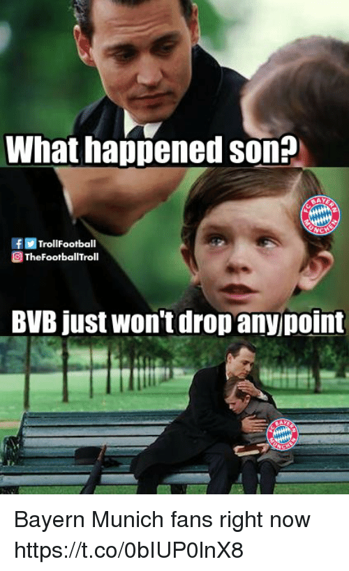 Memes, Bayern, and Bayern Munich: What happened son?  FRE TrollFootball  ETheFootballTroll  BVB just won't drop anyjpoint Bayern Munich fans right now https://t.co/0bIUP0lnX8