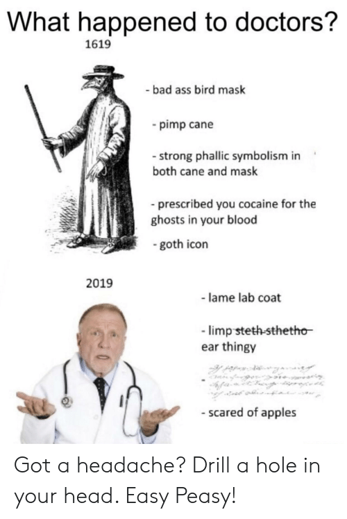 Bad, Head, and Cocaine: What happened to doctors?  1619  bad ass bird mask  pimp cane  - strong phallic symbolism in  both cane and mask  prescribed you cocaine for the  ghosts in your blood  goth icon  2019  - lame lab coat  limp steth-sthetho  ear thingy  - scared of apples Got a headache? Drill a hole in your head. Easy Peasy!