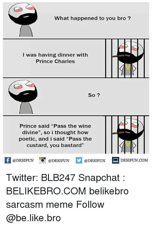"Be Like, Meme, and Memes: What happened to you bro?  I was having dinner with  Prince Charles  So ?  Prince said ""Pass the wine  divine"", so i thought how  poetic, and i said ""Pass the  custard, you bastard""  @DESIFUN ig @DESIFUN  @DESIFUN  DESIFUN.COMM Twitter: BLB247 Snapchat : BELIKEBRO.COM belikebro sarcasm meme Follow @be.like.bro"