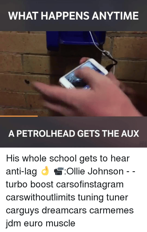 Memes, Euro, and Boost: WHAT HAPPENS ANYTIME  A PETRO LHEAD GETS THE AUX His whole school gets to hear anti-lag 👌 📹:Ollie Johnson - - turbo boost carsofinstagram carswithoutlimits tuning tuner carguys dreamcars carmemes jdm euro muscle