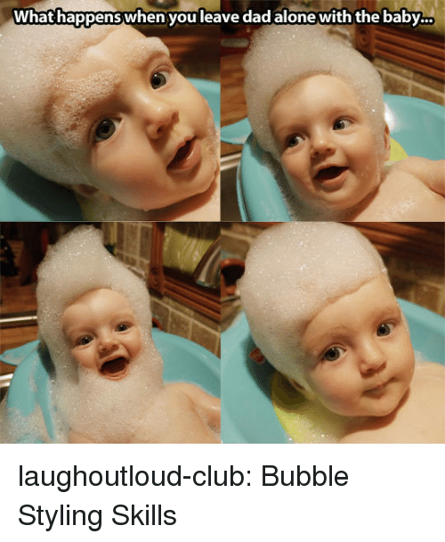 Being Alone, Club, and Dad: What happens when you leave dad alone with the baby... laughoutloud-club:  Bubble Styling Skills