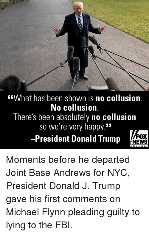 """Donald Trump, Fbi, and Memes: What has been shown is no collusion.  No collusion.  There's been absolutely no collusion  so we're very happy.""""  -President Donald Trump  FOX  NEWS Moments before he departed Joint Base Andrews for NYC, President Donald J. Trump gave his first comments on Michael Flynn pleading guilty to lying to the FBI."""