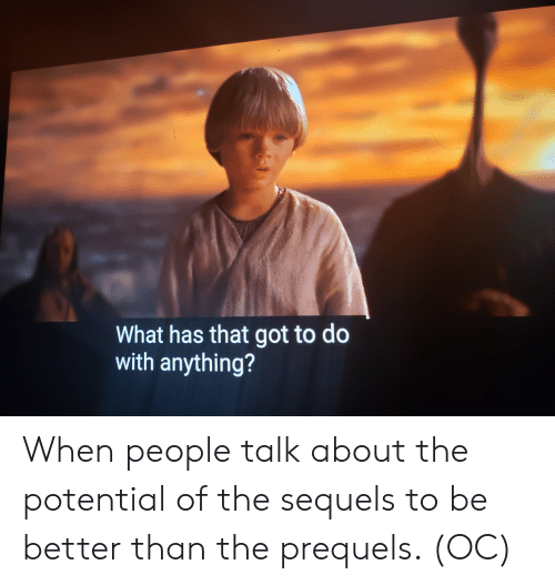 Got, What, and Potential: What has that got to do  with anything? When people talk about the potential of the sequels to be better than the prequels. (OC)
